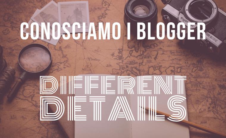 Conosciamo i blogger - Different Details